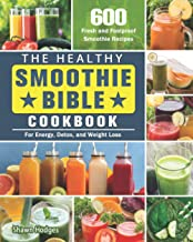 The Healthy Smoothie Bible Cookbook: 600 Fresh and Foolproof Smoothie Recipes for Energy, Detox, and Weight Loss