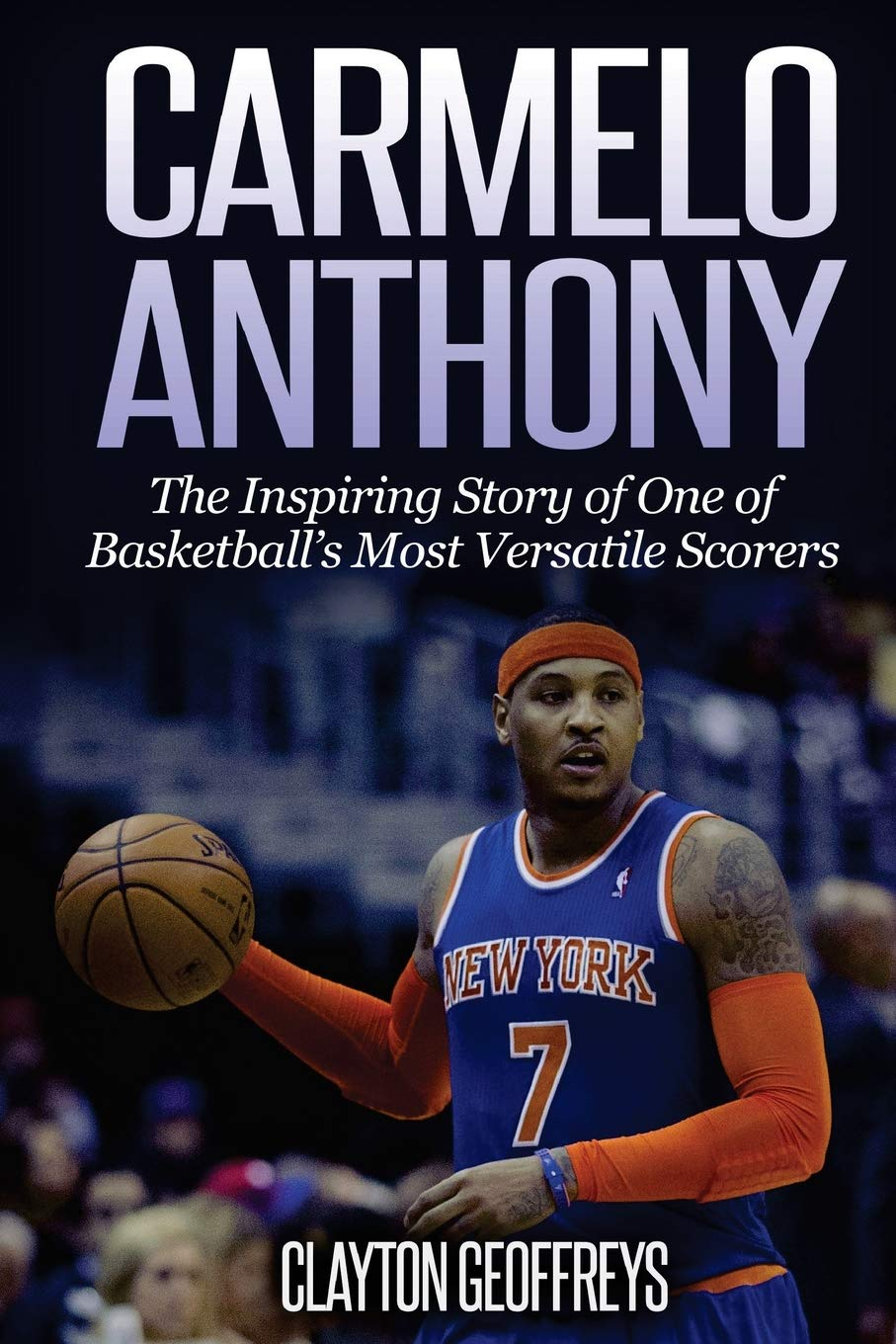 Image OfCarmelo Anthony: The Inspiring Story Of One Of Basketball's Most Versatile Scorers (Basketball Biography Books)