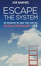 Escape the System: 50 Insights to Help you Live an Extraordinary Life (Escape the System Series Book 2)