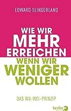 Wie wir mehr erreichen, wenn wir weniger wollen: Das Wu-Wei-Prinzip (German Edition)