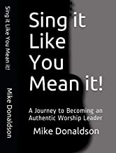 Sing it Like You Mean it!: A Journey to Becoming an Authentic Worship Leader
