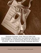 Indian Scenes: Five Pieces for the Pianoforte : From the Incidental Music to the Story of a Vanishing Race by Edward S. Curtis : Music Based Upon Indian Motifs
