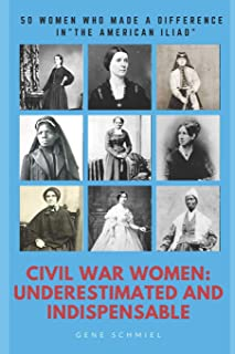 """Civil War Women: Underestimated and Indispensable: 50 Women Who Made a Difference in the """"american Iliad"""""""