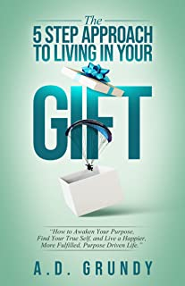 The 5 Step Approach to Living in Your Gift : How to Awaken Your Purpose, Find Your True Self, and Live a Happier, More Ful...