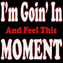 I'm Goin' in and Feel This Moment [Explicit]