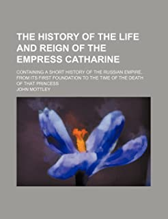 The History of the Life and Reign of the Empress Catharine (Volume 2); Containing a Short History of the Russian Empire, f...