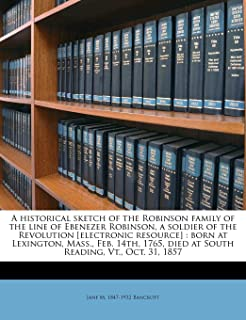 A historical sketch of the Robinson family of the line of Ebenezer Robinson, a soldier of the Revolution [electronic resou...