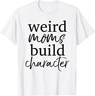 Having a Weird Mom Builds Character Shirt Weird Mothers Tee