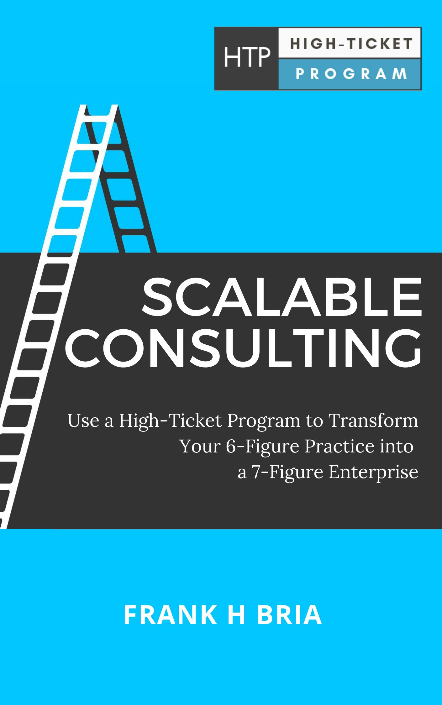 Scalable Consulting: Use a High-Ticket Program to Transform Your 6-Figure Practice into a 7-Figure Enterprise