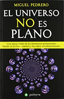 El universo no es plano : una nueva visión de los fenómenos paranormales basada en la física cuántica y los saltos interdimensionales