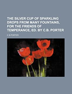 The Silver Cup of Sparkling Drops from Many Fountains, for the Friends of Temperance, Ed. by C.B. Porter
