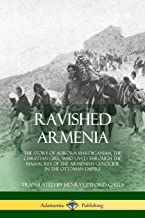 Ravished Armenia: The Story of Aurora Mardiganian, the Christian Girl, Who Lived Through the Massacres of the Armenian Genocide in the Ottoman Empire