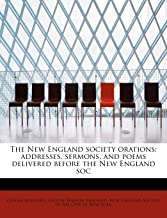 The New England Society Orations; Addresses, Sermons, and Poems Delivered Before the New England Soc