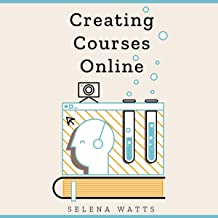 Creating Courses Online: Learn the Fundamental Tips, Tricks, and Strategies of Making the Best Online Courses to Engage St...