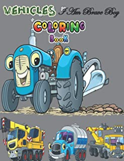 Vehicles Coloring Book! I Am Brave Boy: My First For Children Ages 1-4,4-8 - Digger, Car, Train , Fire Truck And Many More...
