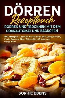 Dörren Rezeptbuch: Dörren und Trocknen mit dem Dörrautomat und Backofen - Inkl. Rezepte - Leckeres Fruchtleder, Beef Jerk...