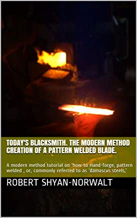 Today's Blacksmith. The modern method creation of a pattern welded blade.: A modern method tutorial on 'how-to Hand-forge, pattern welded , or, commonly referred to as 'damascus steels,'