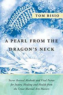 A Pearl From the Dragon's Neck: Secret Rvival Methods and Vital Points for Injury, Healing and Health from the Great Marti...