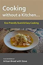 Cooking without a Kitchen… Eco-Friendly Quick & Easy Cooking: From the kitchen of Artisan Bread with Steve