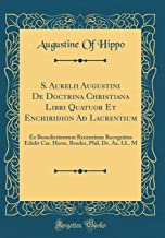 S. Aurelii Augustini De Doctrina Christiana Libri Quatuor Et Enchiridion Ad Laurentium: Ex Benedictinorum Recensione Recognitos Edidit Car. Herm. ... Aa. LL. M (Classic Reprint) (Latin Edition)