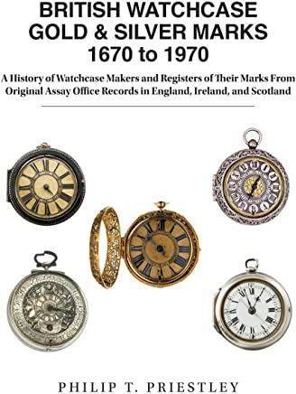 British Watchcase Gold & Silver Marks 1670 to 1970: A History of Watchcase Makers and Registers of Their Marks from Original Assay Office Records in England, Ireland, and Scotland