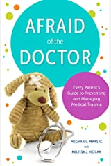 Afraid of the Doctor: Every Parent's Guide to Preventing and Managing Medical Trauma Kindle Edition