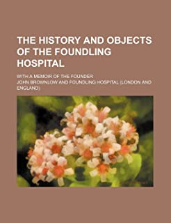 The History and Objects of the Foundling Hospital; With a Memoir of the Founder