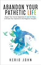 Abandon Your Pathetic Life: Regain Your Eternal Happiness In Just 21 Days, Eliminate Your Depression And Negative Thoughts.