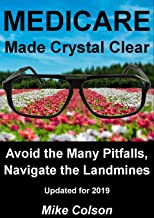 MEDICARE Made Crystal Clear: Avoid the Many Pitfalls, Navigate the Landmines (Understanding Your Medicare Benefits Book 1)