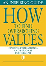 How to Find Overarching Values. An Inspiring Guide: Finding Professional and Personal Fulfillment (Book Collection Part 1. 5) (English Edition)