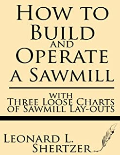 How to Build and Operate a Sawmill: with Three Loose Charts of Sawmill Lay-outs