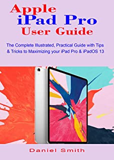 Apple iPad Pro User Guide: The Complete Illustrated, Practical Guide with Tips & Tricks to Maximizing your iPad Pro & iPadOS 13