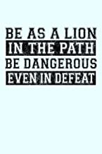 Be as a Lion in the Path Be Dangerous Even in Defeat: Funny Journal and Notebook for Boys Girls Men and Women of All Ages. Lined Paper Note Book.