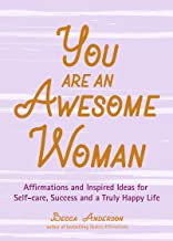 You Are an Awesome Woman: Affirmations and Inspired Ideas for Self-Care, Success and a Truly Happy Life (Daily Positive Thoughts, for Fans of Badass Affirmations or You Are a Badass) (English Edition)