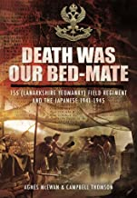 Death Was Our Bedmate: 155 (Lanarkshire Yeomanry) Field Regiment and the Japanese 1941–1945