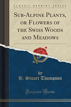 Sub-Alpine Plants, or Flowers of the Swiss Woods and Meadows (Classic Reprint)