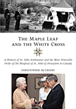The Maple Leaf and the White Cross: A History of St. John Ambulance and the Most Venerable Order of the Hospital of St. John of Jerusalem in Canada