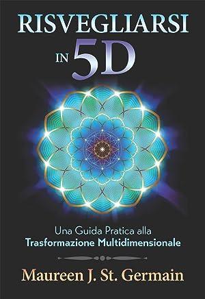 Risvegliarsi in 5D: Una Guida Pratica alla Trasformazione Multidimensionale