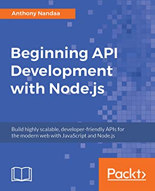 Beginning API Development with Node.js: Build highly scalable, developer-friendly APIs for the modern web with JavaScript and Node.js
