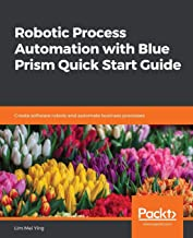 Robotic Process Automation with Blue Prism Quick Start Guide: Create software robots and automate business processes
