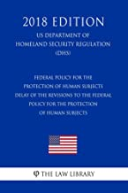 Federal Policy for the Protection of Human Subjects - Delay of the Revisions to the Federal Policy for the Protection of Human Subjects (US Department ... Security Regulation) (DHS) (2018 Edit