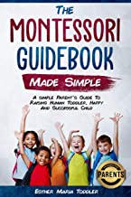 Montessori Guidebook: Made Simple A simple Parent's Guide to Raising Human Toddler, Happy and Successful Child