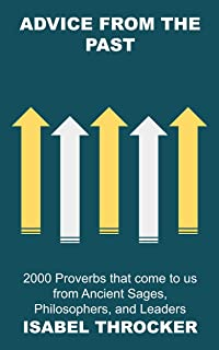 Advice from the Past: 2000 Proverbs that come to us from Ancient Sages, Philosophers, and Leaders (Famous Proverbs, Quote...