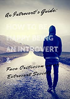 An Introvert's Guide: How to Be Happy Being an Introvert & Face Criticism in an Extrovert Society: (Shyness, Quiet, Introverted, & Social Anxiety) (English Edition)