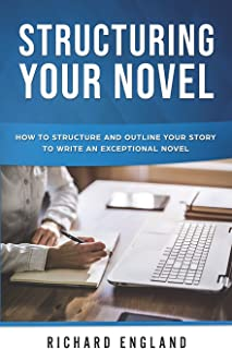 Structuring Your Novel: How to Structure and Outline Your Story to Write an Exceptional Novel