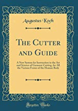 The Cutter and Guide: A New System for Instruction in the Art and Science of Garment Cutting, for All the Various Forms of the Human Body (Classic Reprint)