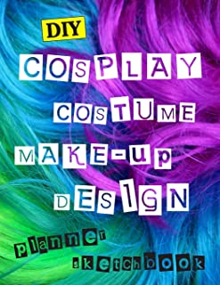 DIY Cospaly Costume Make-up Design Planner Sketchbook: Log Book For Cosplayers, Prop Makers And Everyone Dressing Up For C...
