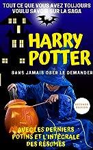 Tout ce que vous avez toujours voulu savoir sur la saga Harry Potter sans oser le demander: avec les derniers potins et l'intégrale des résumés (French Edition)