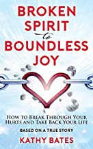 Broken Spirit to Boundless Joy: How to Break Through Your Hurts and Take Back Your Life