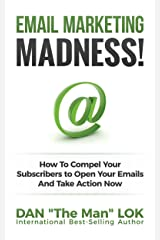 Email Marketing Madness!: How To Compel Your Subscribers to Open Your Emails And Take Action Now Kindle Edition